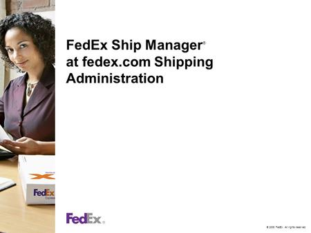 © 2006 FedEx. All rights reserved. FedEx Ship Manager ® at fedex.com Shipping Administration.