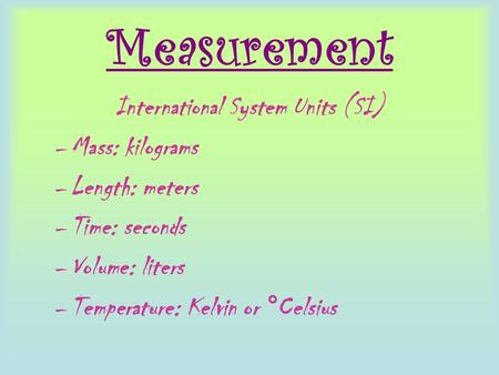 Measurement International System Units (SI) –Mass: kilograms –Length: meters –Time: seconds –Volume: liters –Temperature: Kelvin or ° Celsius.