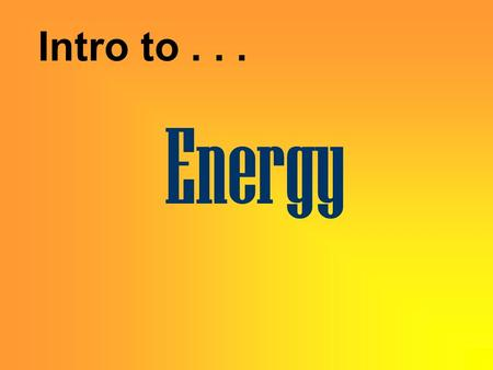 Energy Intro to... Energy is the ability to cause change.