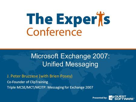 Microsoft Exchange 2007: Unified Messaging J. Peter Bruzzese (with Brien Posey) Co-Founder of ClipTraining Triple MCSE/MCT/MCITP: Messaging for Exchange.