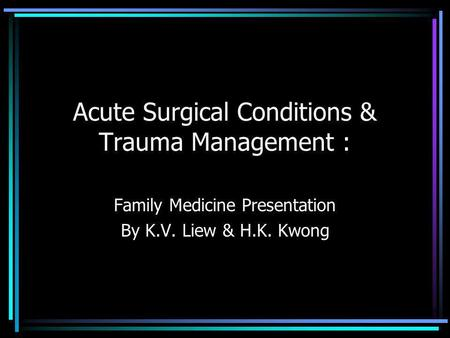 Acute Surgical Conditions & Trauma Management : Family Medicine Presentation By K.V. Liew & H.K. Kwong.