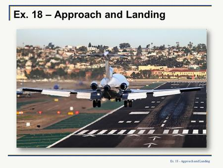 Ex. 18 - Approach and Landing Ex. 18 – Approach and Landing.