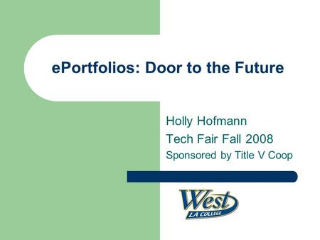 EPortfolios: Door to the Future Holly Hofmann Tech Fair Fall 2008 Sponsored by Title V Coop.