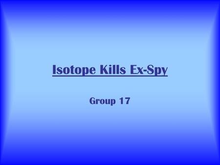 Isotope Kills Ex-Spy Group 17. What Happened… 1/11 He eats raw fish and starts vomiting. He probably has food poisoning. 11/11 Hes much worse. He has.
