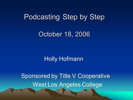 Podcasting Step by Step October 18, 2006 Holly Hofmann Sponsored by Title V Cooperative West Los Angeles College.