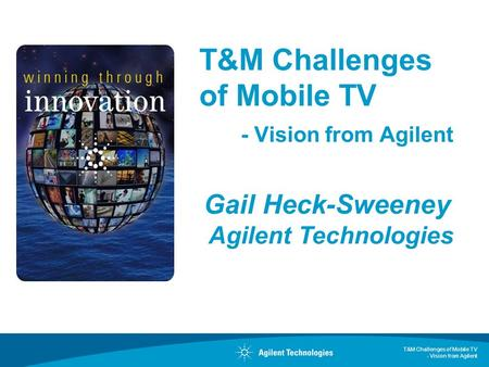 T&M Challenges of Mobile TV - Vision from Agilent Gail Heck-Sweeney Agilent Technologies.