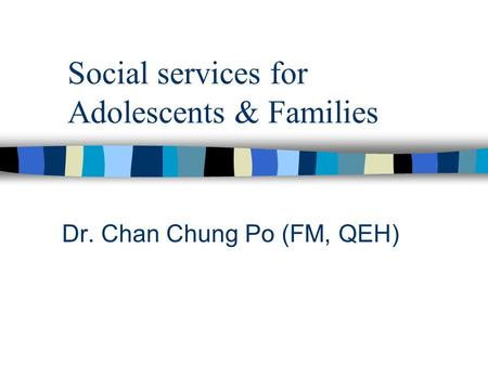 Social services for Adolescents & Families Dr. Chan Chung Po (FM, QEH)