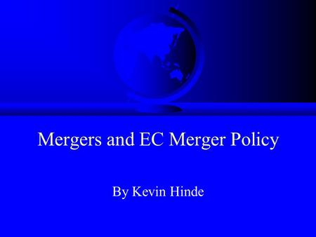 Mergers and EC Merger Policy By Kevin Hinde. Aims –To explore the rationale for and impact of mergers in Europe. –To demonstrate the role of regulators.