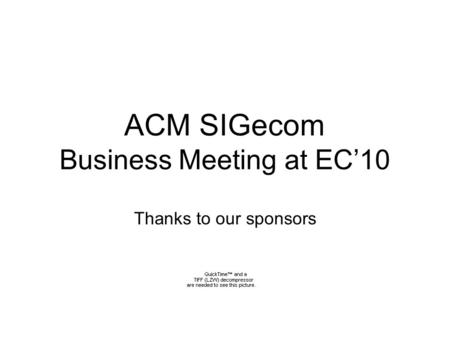 ACM SIGecom Business Meeting at EC10 Thanks to our sponsors.