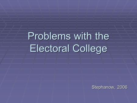 Problems with the Electoral College Stephanow, 2006.