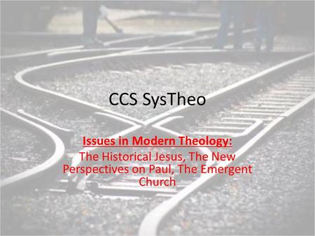 CCS SysTheo Issues in Modern Theology: The Historical Jesus, The New Perspectives on Paul, The Emergent Church.