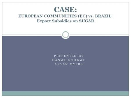 PRESENTED BY DANWE NDIKWE &RYAN MYERS CASE: EUROPEAN COMMUNITIES (EC) vs. BRAZIL: Export Subsidies on SUGAR.