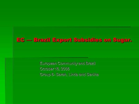 EC Brazil Export Subsidies on Sugar. European Community and Brazil October 16, 2006 Group 6- Sarah, Linda and Seniha.