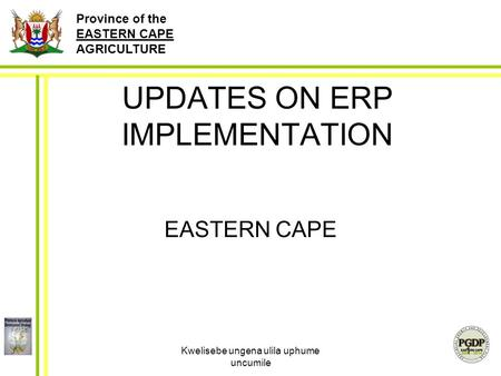 Province of the EASTERN CAPE AGRICULTURE Kwelisebe ungena ulila uphume uncumile 1 UPDATES ON ERP IMPLEMENTATION EASTERN CAPE.