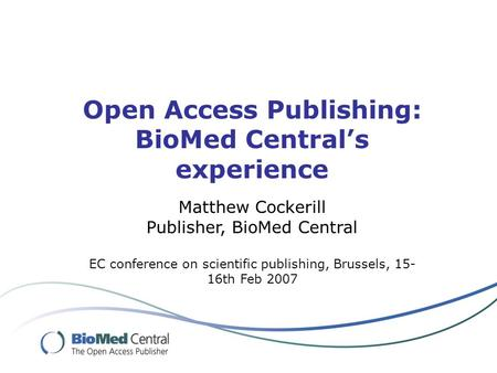 Open Access Publishing: BioMed Centrals experience Matthew Cockerill Publisher, BioMed Central EC conference on scientific publishing, Brussels, 15- 16th.
