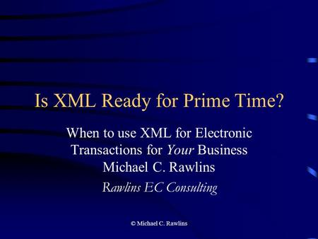 © Michael C. Rawlins Is XML Ready for Prime Time? When to use XML for Electronic Transactions for Your Business Michael C. Rawlins Rawlins EC Consulting.