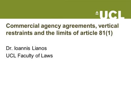 Commercial agency agreements, vertical restraints and the limits of article 81(1) Dr. Ioannis Lianos UCL Faculty of Laws.