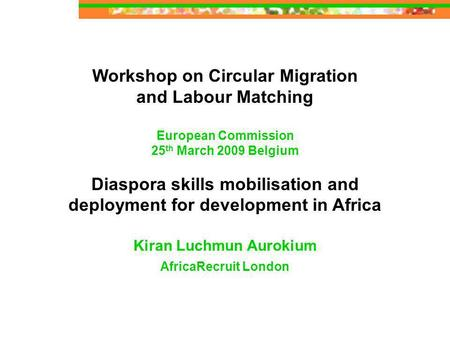 Workshop on Circular Migration and Labour Matching European Commission 25 th March 2009 Belgium Diaspora skills mobilisation and deployment for development.