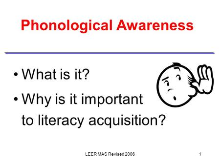 LEER MAS Revised 20061 Phonological Awareness What is it? Why is it important to literacy acquisition?