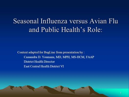 1 Seasonal Influenza versus Avian Flu and Public Healths Role : Content adapted for BugLine from presentation by : Cassandra D. Youmans, MD, MPH, MS-HCM,