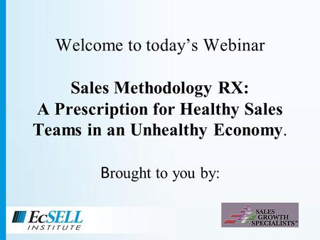 Welcome to todays Webinar Sales Methodology RX: A Prescription for Healthy Sales Teams in an Unhealthy Economy. B rought to you by: