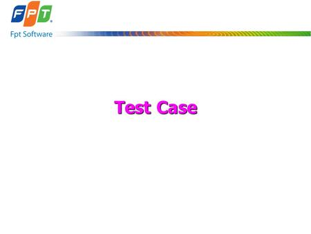 Test Case. FPT-Software Training Materials 2 Introduction o Purpose: Writing Test Case o Attendees: Testers o Duration: 2 hours.