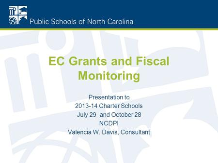 EC Grants and Fiscal Monitoring Presentation to 2013-14 Charter Schools July 29 and October 28 NCDPI Valencia W. Davis, Consultant.