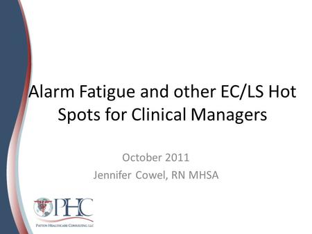 Alarm Fatigue and other EC/LS Hot Spots for Clinical Managers October 2011 Jennifer Cowel, RN MHSA.