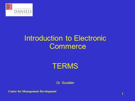 Center for Management Development 1 Introduction to Electronic Commerce TERMS Dr. Scudder.