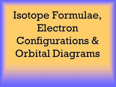 Isotope Formulae, Electron Configurations & Orbital Diagrams