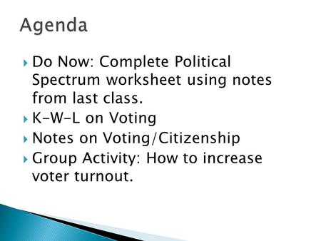 Agenda Do Now: Complete Political Spectrum worksheet using notes from last class. K-W-L on Voting Notes on Voting/Citizenship Group Activity: How to.
