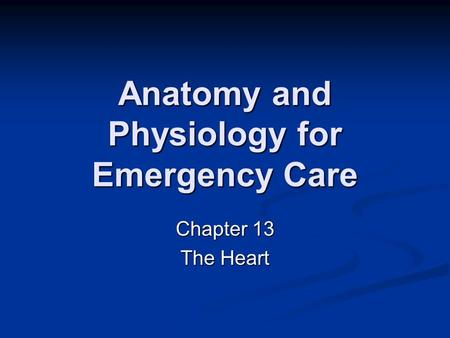 Anatomy and Physiology for Emergency Care Chapter 13 The Heart.
