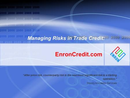 EnronCredit.com Managing Risks in Trade Credit: After price risk, counterparty risk is the next most significant risk to a trading operation. - Moodys.