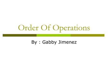 Order Of Operations By : Gabby Jimenez.