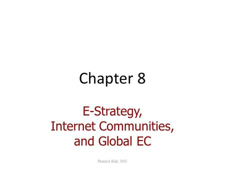 Chapter 8 E-Strategy, Internet Communities, and Global EC Prentice Hall, 2003.