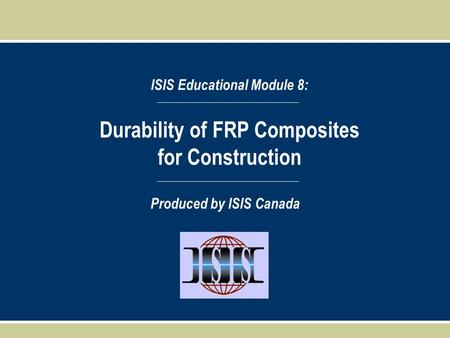 Durability of FRP Composites for Construction ISIS Educational Module 8: Produced by ISIS Canada.