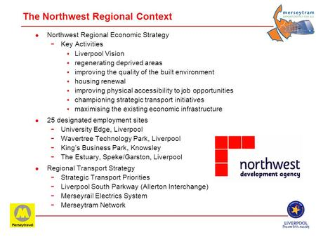 Merseytram & Regional Economic Development. The Northwest Regional Context l Northwest Regional Economic Strategy - Key Activities Liverpool Vision regenerating.