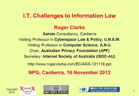 Copyright 2012 1 I.T. Challenges to Information Law Roger Clarke Xamax Consultancy, Canberra Visiting Professor in Cyberspace Law & Policy, U.N.S.W. Visiting.