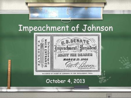 Impeachment of Johnson October 4, 2013. / Nothing worse than being part of government / And, cant have a say in ANYTHING / 1868: 6 states rejoin Union.