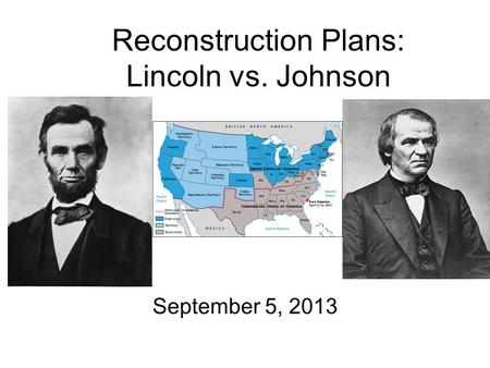 Reconstruction Plans: Lincoln vs. Johnson September 5, 2013.