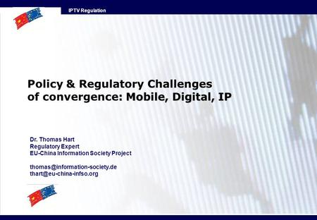 IPTV Regulation : Mobile, Digital, IP Policy & Regulatory Challenges of convergence: Mobile, Digital, IP Dr. Thomas Hart Regulatory Expert EU-China Information.
