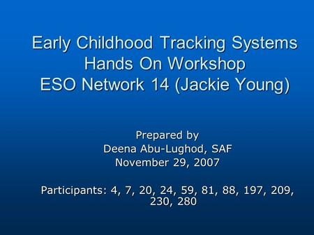 Early Childhood Tracking Systems Hands On Workshop ESO Network 14 (Jackie Young) Prepared by Deena Abu-Lughod, SAF November 29, 2007 Participants: 4, 7,