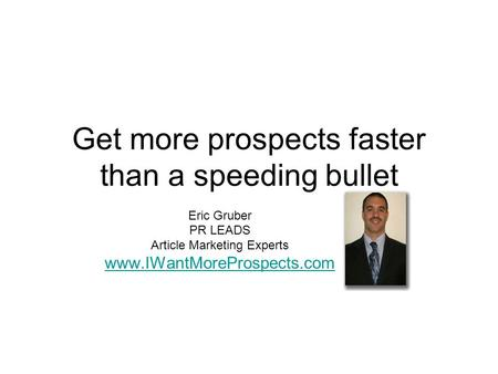 Get more prospects faster than a speeding bullet Eric Gruber PR LEADS Article Marketing Experts www.IWantMoreProspects.com.