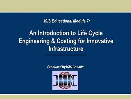 An Introduction to Life Cycle Engineering & Costing for Innovative Infrastructure ISIS Educational Module 7: Produced by ISIS Canada.