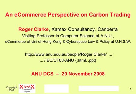 Copyright 2008 1 An eCommerce Perspective on Carbon Trading Roger Clarke, Xamax Consultancy, Canberra Visiting Professor in Computer Science at A.N.U.,
