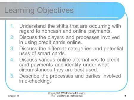 Chapter 12 Electronic Payment Systems. Chapter 11 Copyright © 2009 Pearson Education, Inc. Publishing as Prentice Hall 1 Learning Objectives 1.Understand.