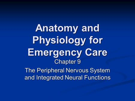 Anatomy and Physiology for Emergency Care Chapter 9 The Peripheral Nervous System and Integrated Neural Functions.