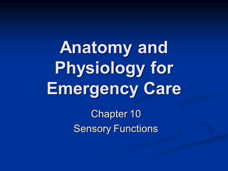 Anatomy and Physiology for Emergency Care Chapter 10 Sensory Functions.