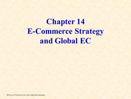 Dr. Chen, Electronic Commerce Pearson/Prentice Hall & Dr. Chen, Electronic Commerce Chapter 14 E-Commerce Strategy and Global EC.