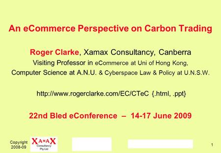 Copyright 2008-09 1 An eCommerce Perspective on Carbon Trading Roger Clarke, Xamax Consultancy, Canberra Visiting Professor in eCommerce at Uni of Hong.